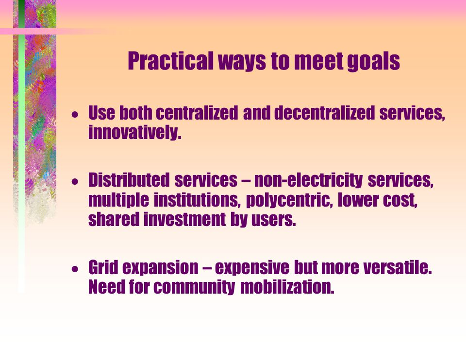 Practical ways to meet goals  Use both centralized and decentralized services, innovatively.