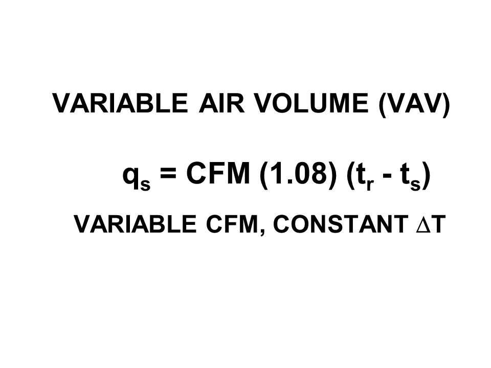 VARIABLE AIR VOLUME (VAV) q s = CFM (1.08) (t r - t s ) VARIABLE CFM, CONSTANT DT