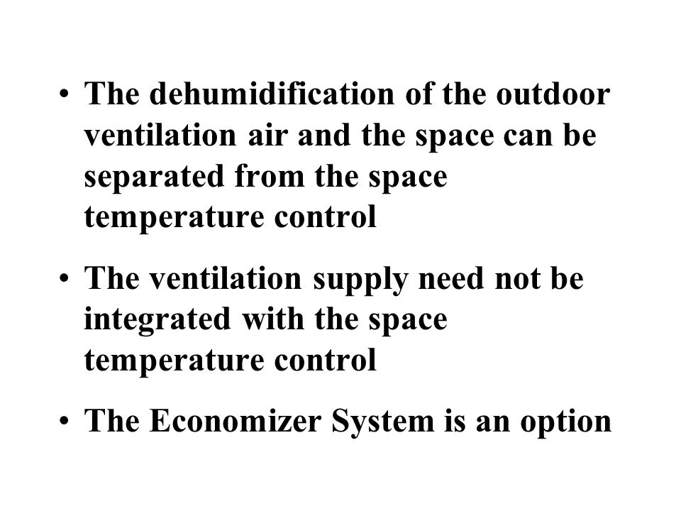 The dehumidification of the outdoor ventilation air and the space can be separated from the space temperature control The ventilation supply need not be integrated with the space temperature control The Economizer System is an option