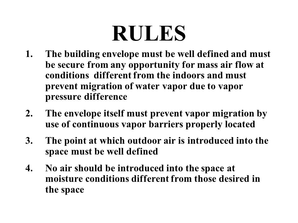 RULES 1.The building envelope must be well defined and must be secure from any opportunity for mass air flow at conditions different from the indoors and must prevent migration of water vapor due to vapor pressure difference 2.The envelope itself must prevent vapor migration by use of continuous vapor barriers properly located 3.The point at which outdoor air is introduced into the space must be well defined 4.No air should be introduced into the space at moisture conditions different from those desired in the space