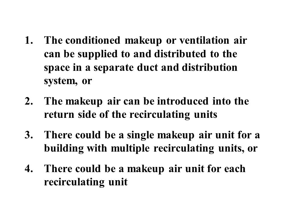 1.The conditioned makeup or ventilation air can be supplied to and distributed to the space in a separate duct and distribution system, or 2.The makeup air can be introduced into the return side of the recirculating units 3.There could be a single makeup air unit for a building with multiple recirculating units, or 4.There could be a makeup air unit for each recirculating unit