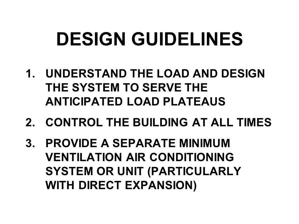 DESIGN GUIDELINES 1.UNDERSTAND THE LOAD AND DESIGN THE SYSTEM TO SERVE THE ANTICIPATED LOAD PLATEAUS 2.CONTROL THE BUILDING AT ALL TIMES 3.PROVIDE A SEPARATE MINIMUM VENTILATION AIR CONDITIONING SYSTEM OR UNIT (PARTICULARLY WITH DIRECT EXPANSION)