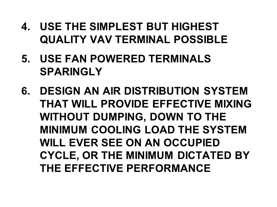 4.USE THE SIMPLEST BUT HIGHEST QUALITY VAV TERMINAL POSSIBLE 5.USE FAN POWERED TERMINALS SPARINGLY 6.DESIGN AN AIR DISTRIBUTION SYSTEM THAT WILL PROVIDE EFFECTIVE MIXING WITHOUT DUMPING, DOWN TO THE MINIMUM COOLING LOAD THE SYSTEM WILL EVER SEE ON AN OCCUPIED CYCLE, OR THE MINIMUM DICTATED BY THE EFFECTIVE PERFORMANCE