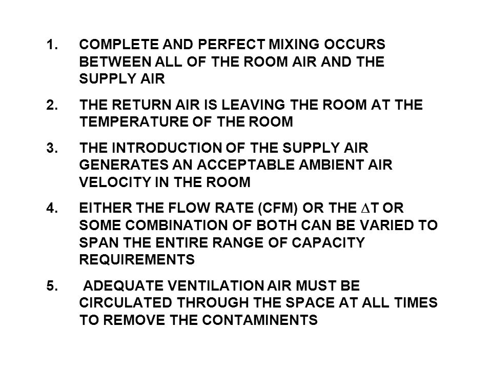 1.COMPLETE AND PERFECT MIXING OCCURS BETWEEN ALL OF THE ROOM AIR AND THE SUPPLY AIR 2.THE RETURN AIR IS LEAVING THE ROOM AT THE TEMPERATURE OF THE ROOM 3.THE INTRODUCTION OF THE SUPPLY AIR GENERATES AN ACCEPTABLE AMBIENT AIR VELOCITY IN THE ROOM 4.EITHER THE FLOW RATE (CFM) OR THE DT OR SOME COMBINATION OF BOTH CAN BE VARIED TO SPAN THE ENTIRE RANGE OF CAPACITY REQUIREMENTS 5.