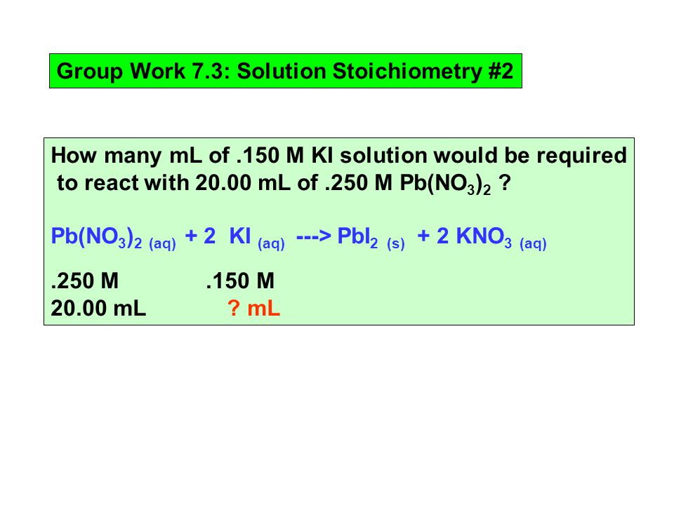 Group Work 7.3: Solution Stoichiometry #2 How many mL of.150 M KI solution would be required to react with mL of.250 M Pb(NO 3 ) 2 .