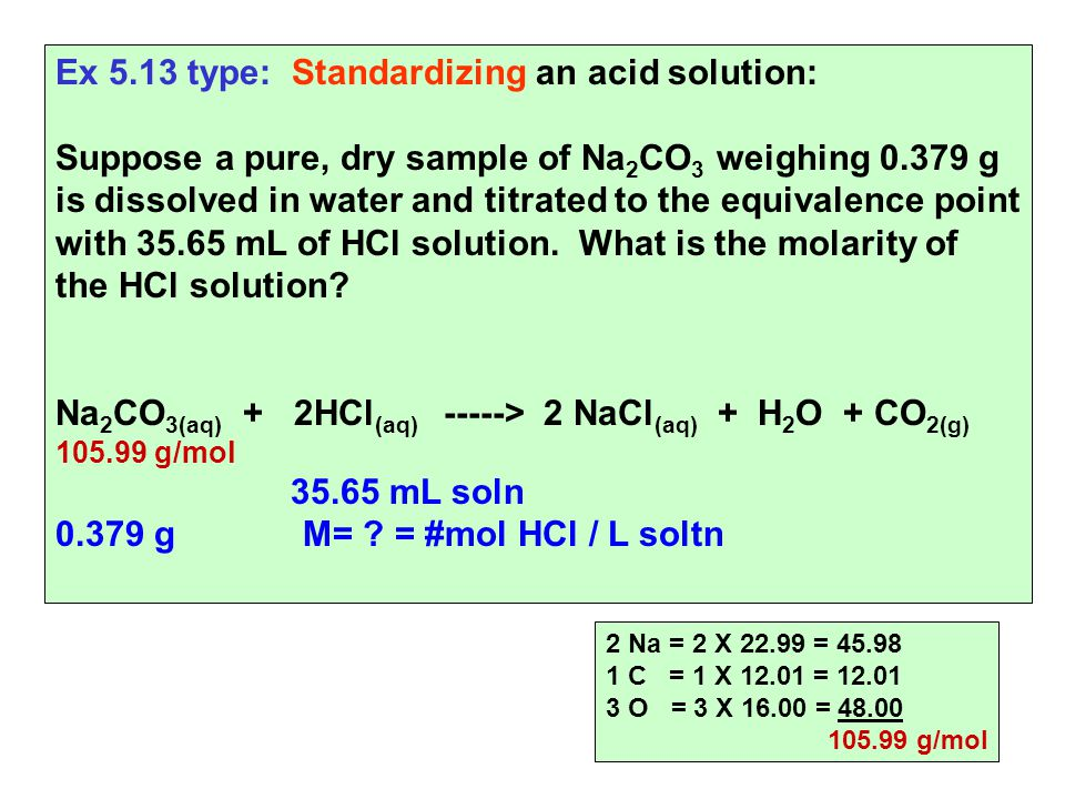 Ex 5.13 type: Standardizing an acid solution: Suppose a pure, dry sample of Na 2 CO 3 weighing g is dissolved in water and titrated to the equivalence point with mL of HCl solution.