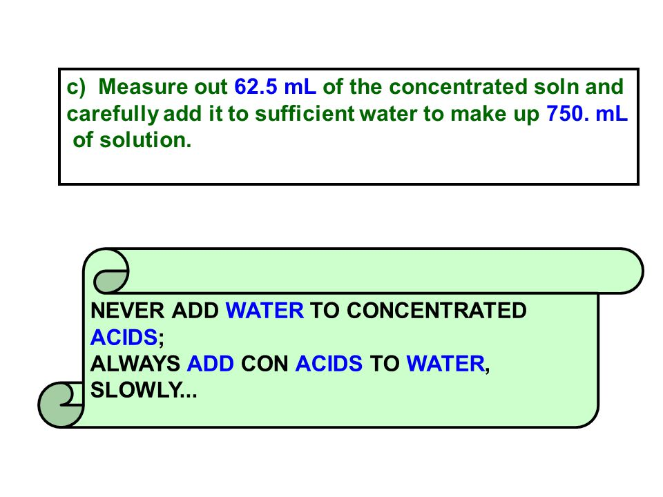 c) Measure out 62.5 mL of the concentrated soln and carefully add it to sufficient water to make up 750.