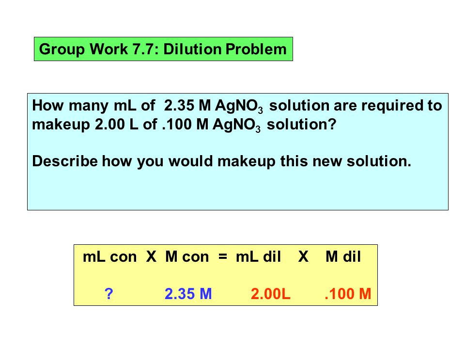 Group Work 7.7: Dilution Problem How many mL of 2.35 M AgNO 3 solution are required to makeup 2.00 L of.100 M AgNO 3 solution.
