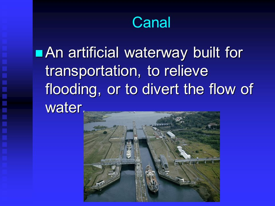 Canal An artificial waterway built for transportation, to relieve flooding, or to divert the flow of water.