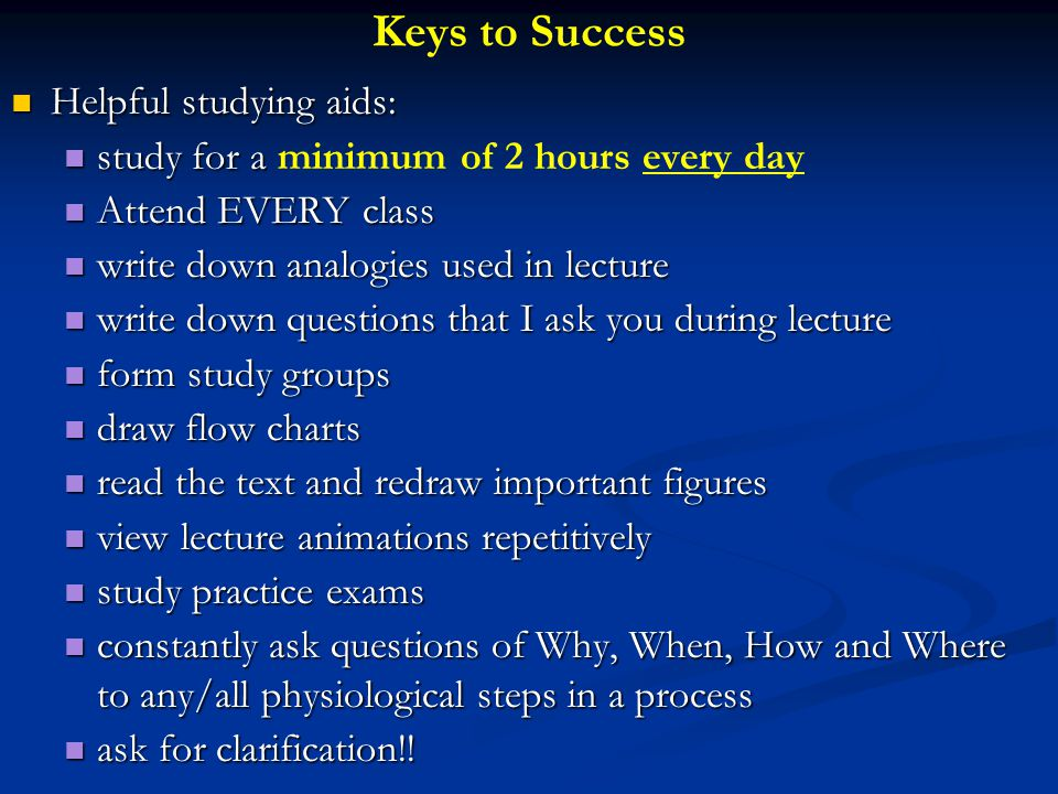 Keys to Success Helpful studying aids: Helpful studying aids: study for a study for a minimum of 2 hours every day Attend EVERY class Attend EVERY class write down analogies used in lecture write down analogies used in lecture write down questions that I ask you during lecture write down questions that I ask you during lecture form study groups form study groups draw flow charts draw flow charts read the text and redraw important figures read the text and redraw important figures view lecture animations repetitively view lecture animations repetitively study practice exams study practice exams constantly ask questions of Why, When, How and Where to any/all physiological steps in a process constantly ask questions of Why, When, How and Where to any/all physiological steps in a process ask for clarification!.