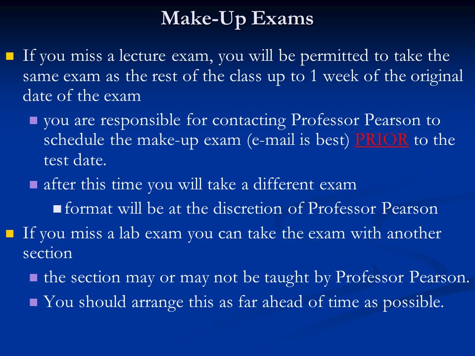 Make-Up Exams If you miss a lecture exam, you will be permitted to take the same exam as the rest of the class up to 1 week of the original date of the exam you are responsible for contacting Professor Pearson to schedule the make-up exam ( is best) PRIOR to the test date.