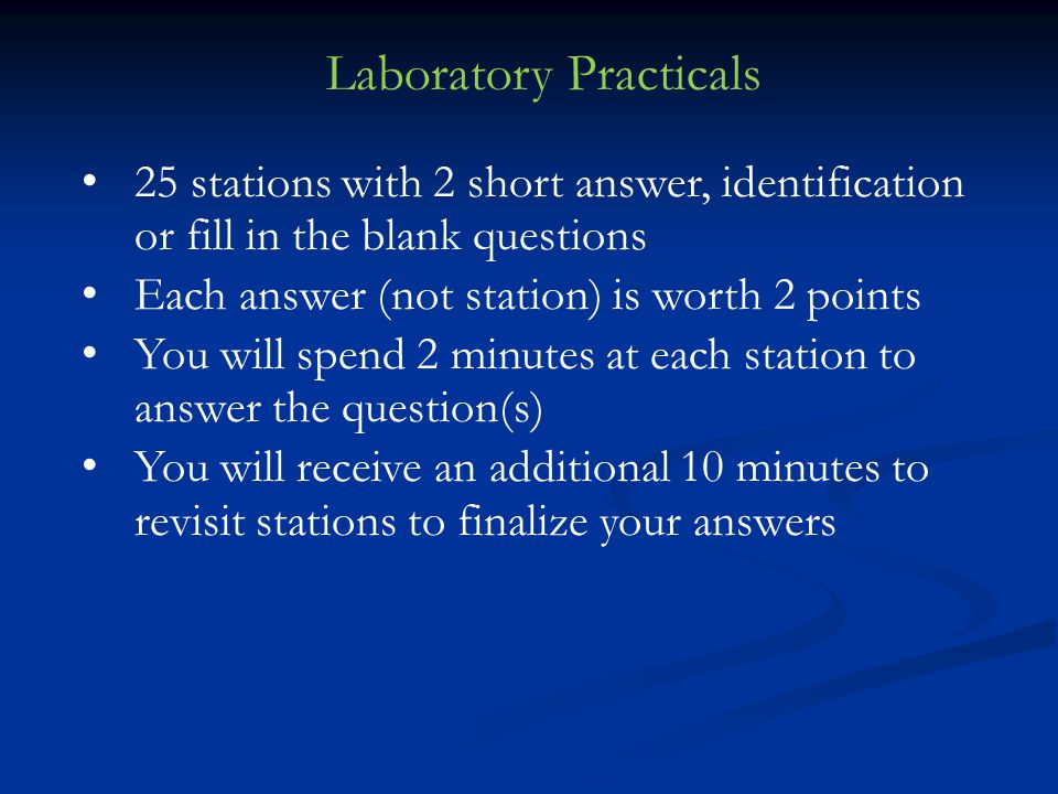25 stations with 2 short answer, identification or fill in the blank questions Each answer (not station) is worth 2 points You will spend 2 minutes at each station to answer the question(s) You will receive an additional 10 minutes to revisit stations to finalize your answers Laboratory Practicals