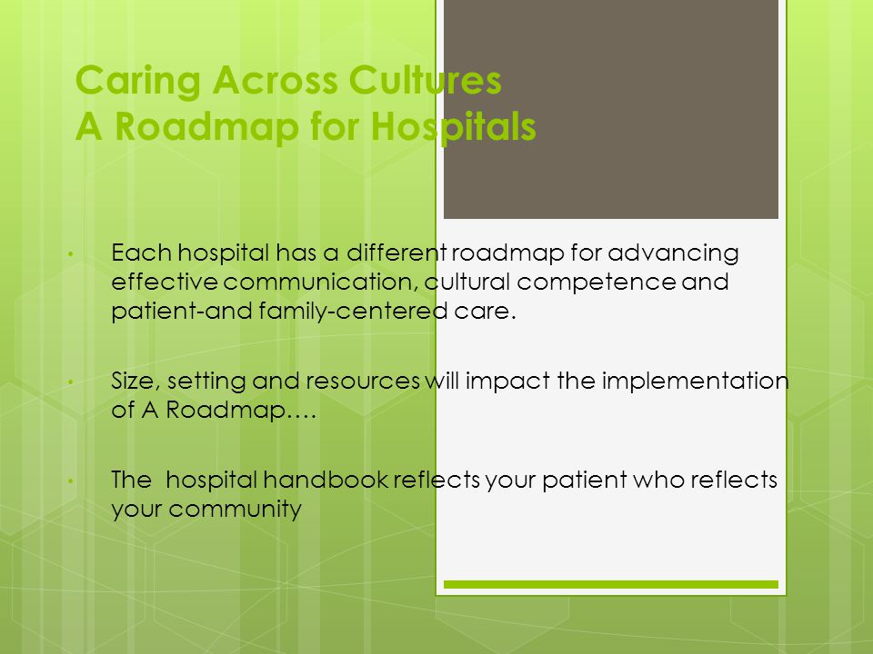 Caring Across Cultures A Roadmap for Hospitals Each hospital has a different roadmap for advancing effective communication, cultural competence and patient-and family-centered care.