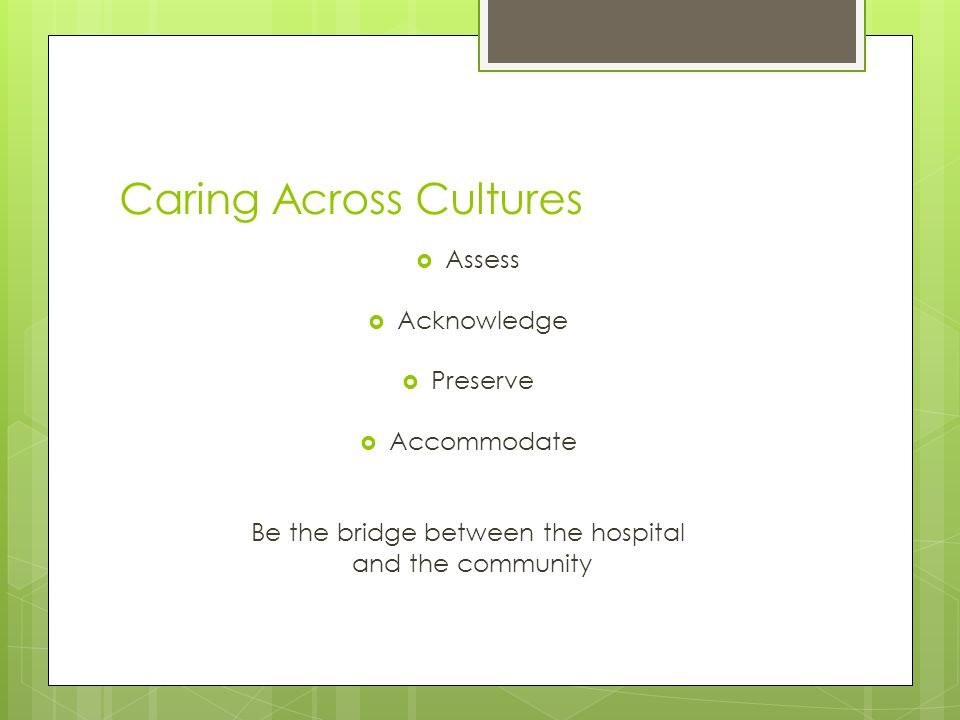 Caring Across Cultures  Assess  Acknowledge  Preserve  Accommodate Be the bridge between the hospital and the community