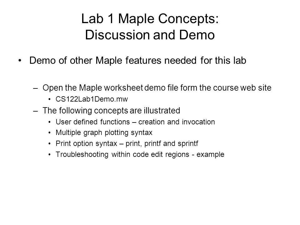 Lab 1 Maple Concepts: Discussion and Demo Demo of other Maple features needed for this lab –Open the Maple worksheet demo file form the course web site CS122Lab1Demo.mw –The following concepts are illustrated User defined functions – creation and invocation Multiple graph plotting syntax Print option syntax – print, printf and sprintf Troubleshooting within code edit regions - example