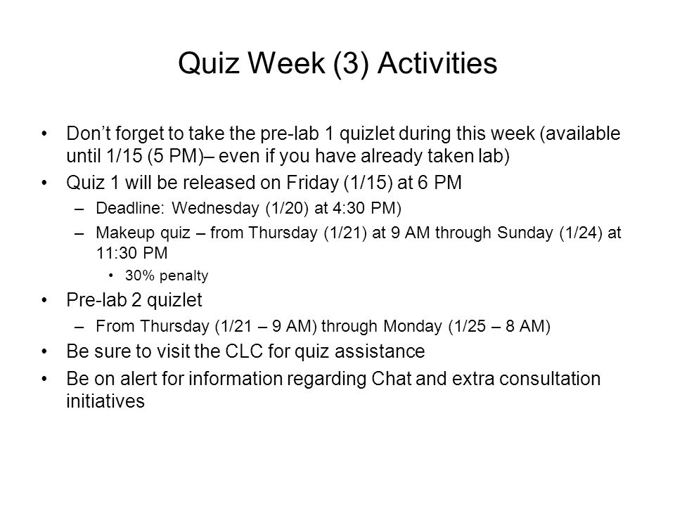 Quiz Week (3) Activities Don't forget to take the pre-lab 1 quizlet during this week (available until 1/15 (5 PM)– even if you have already taken lab) Quiz 1 will be released on Friday (1/15) at 6 PM –Deadline: Wednesday (1/20) at 4:30 PM) –Makeup quiz – from Thursday (1/21) at 9 AM through Sunday (1/24) at 11:30 PM 30% penalty Pre-lab 2 quizlet –From Thursday (1/21 – 9 AM) through Monday (1/25 – 8 AM) Be sure to visit the CLC for quiz assistance Be on alert for information regarding Chat and extra consultation initiatives
