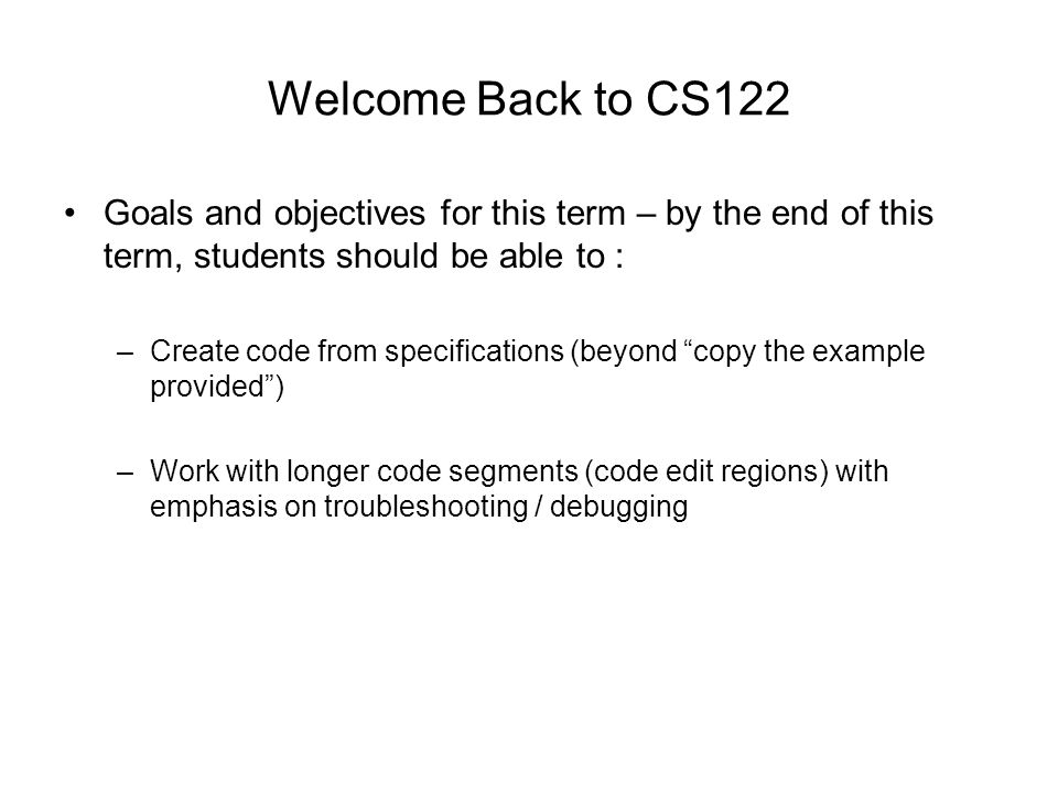 Welcome Back to CS122 Goals and objectives for this term – by the end of this term, students should be able to : –Create code from specifications (beyond copy the example provided ) –Work with longer code segments (code edit regions) with emphasis on troubleshooting / debugging