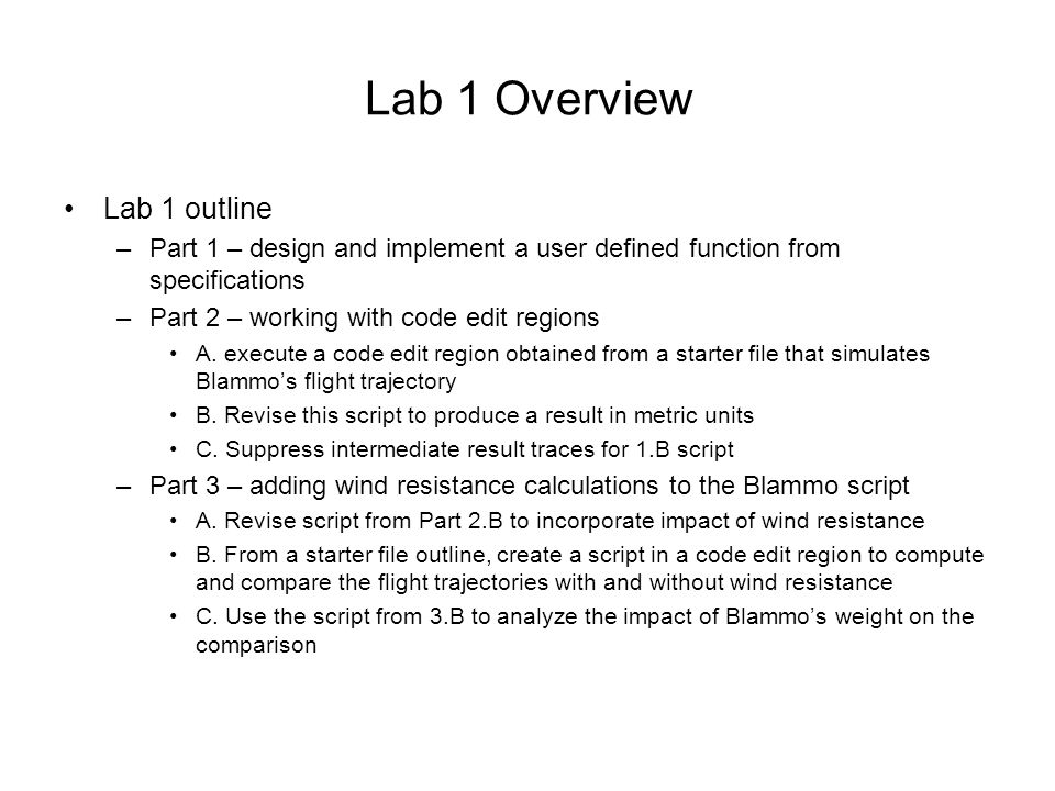 Lab 1 Overview Lab 1 outline –Part 1 – design and implement a user defined function from specifications –Part 2 – working with code edit regions A.