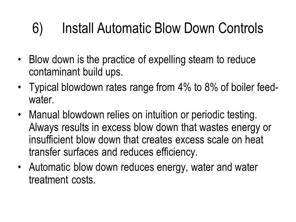6)Install Automatic Blow Down Controls Blow down is the practice of expelling steam to reduce contaminant build ups.