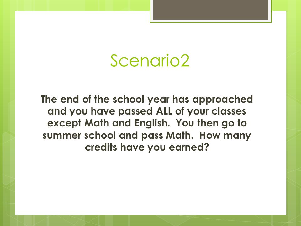 Scenario 1 The end of the school year has approached and you have passed ALL of your classes except Math and English.