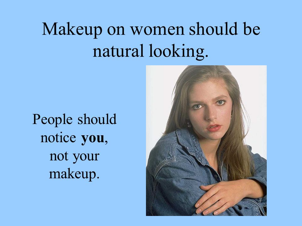 Makeup on women should be natural looking. People should notice you, not your makeup.