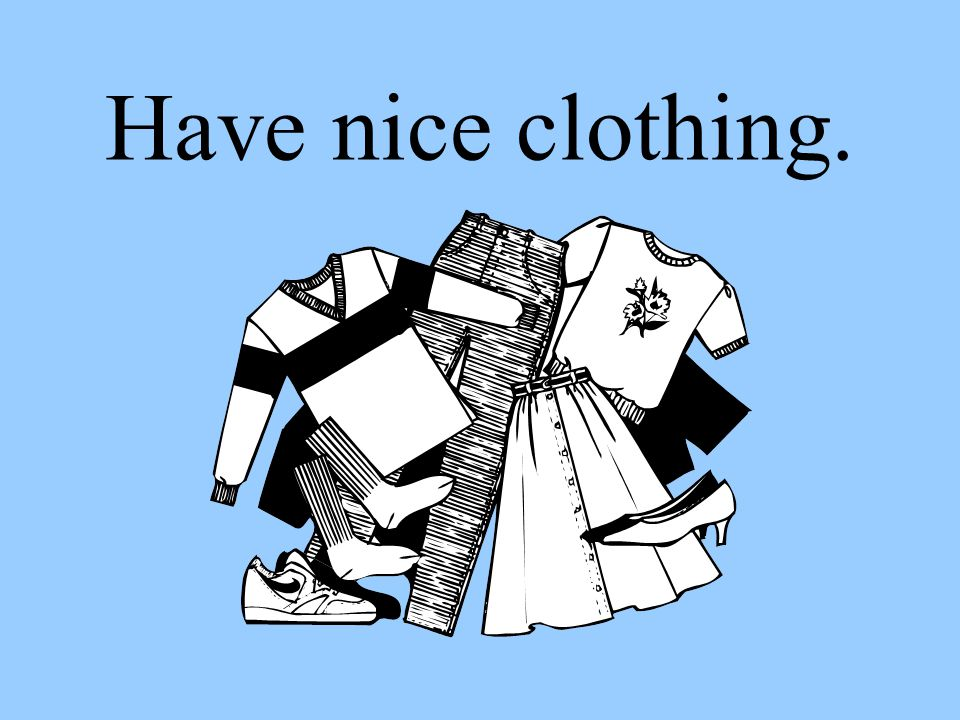 Have nice clothing.