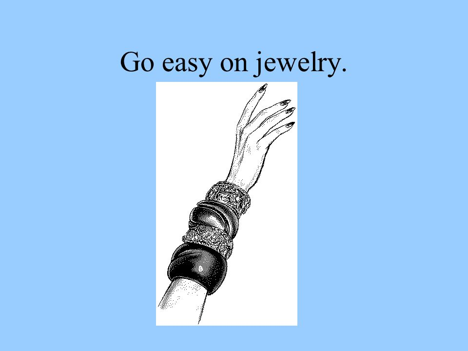Go easy on jewelry.