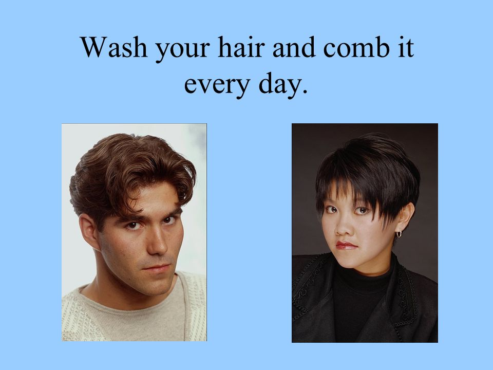 Wash your hair and comb it every day.