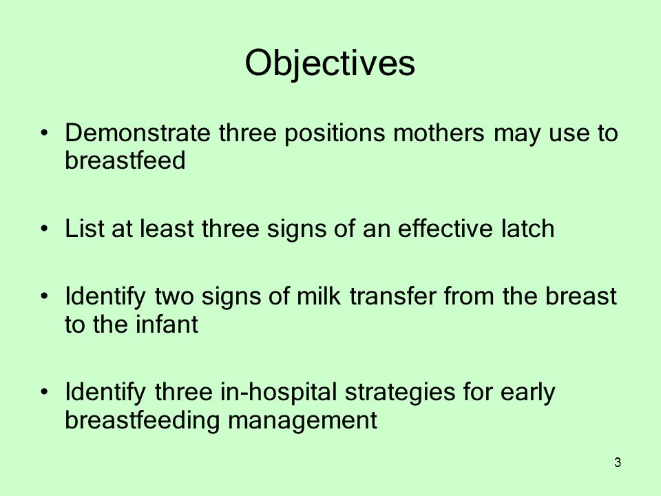 3 Objectives Demonstrate three positions mothers may use to breastfeed List at least three signs of an effective latch Identify two signs of milk transfer from the breast to the infant Identify three in-hospital strategies for early breastfeeding management
