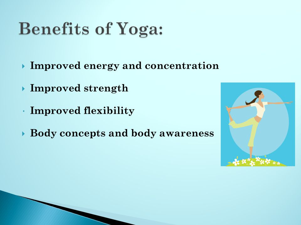  Improved energy and concentration  Improved strength Improved flexibility  Body concepts and body awareness