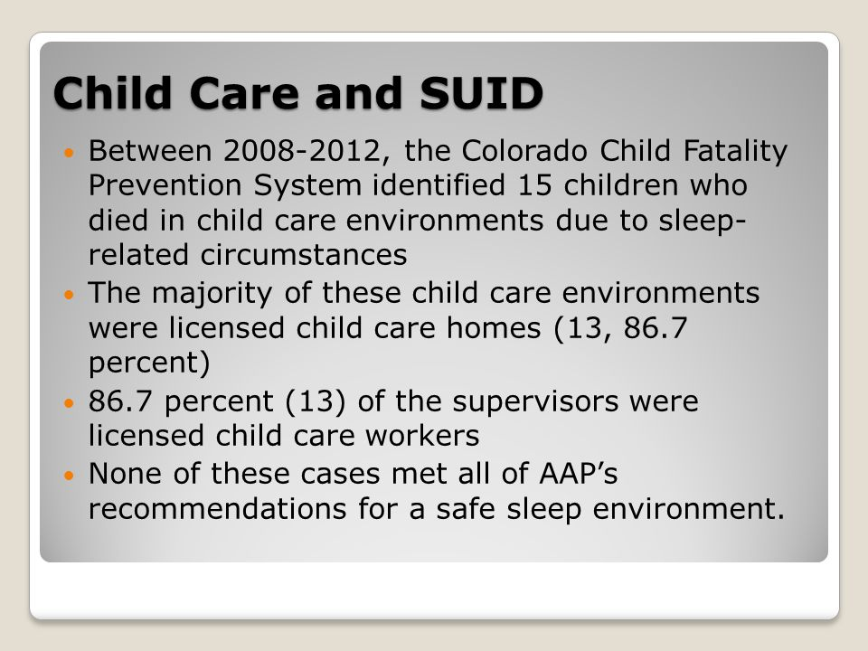 Child Care and SUID Between , the Colorado Child Fatality Prevention System identified 15 children who died in child care environments due to sleep- related circumstances The majority of these child care environments were licensed child care homes (13, 86.7 percent) 86.7 percent (13) of the supervisors were licensed child care workers None of these cases met all of AAP's recommendations for a safe sleep environment.