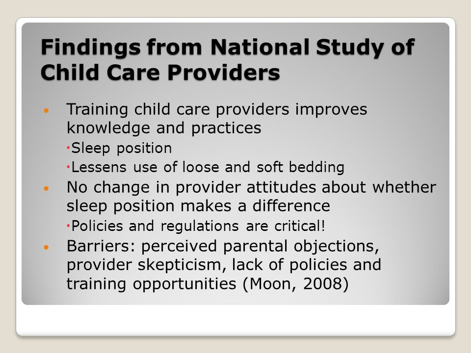Findings from National Study of Child Care Providers Training child care providers improves knowledge and practices  Sleep position  Lessens use of loose and soft bedding No change in provider attitudes about whether sleep position makes a difference  Policies and regulations are critical.