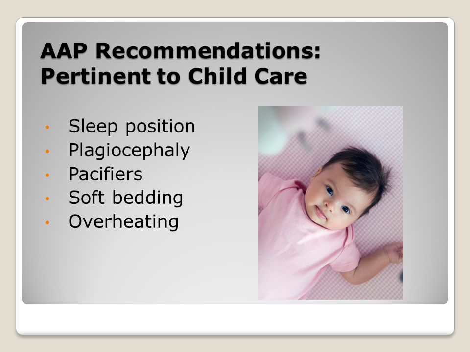 AAP Recommendations: Pertinent to Child Care Sleep position Plagiocephaly Pacifiers Soft bedding Overheating