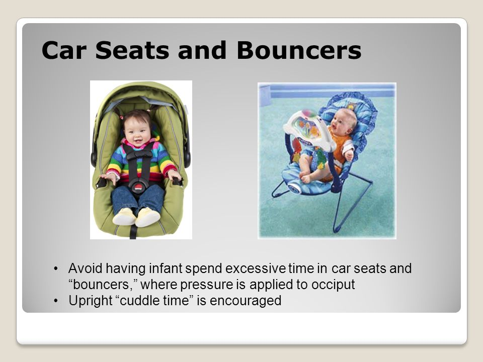 Car Seats and Bouncers Avoid having infant spend excessive time in car seats and bouncers, where pressure is applied to occiput Upright cuddle time is encouraged