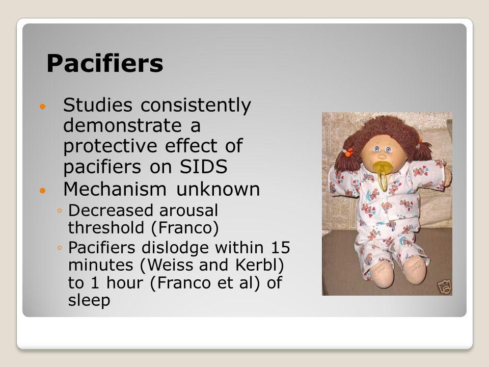 Pacifiers Studies consistently demonstrate a protective effect of pacifiers on SIDS Mechanism unknown ◦Decreased arousal threshold (Franco) ◦Pacifiers dislodge within 15 minutes (Weiss and Kerbl) to 1 hour (Franco et al) of sleep