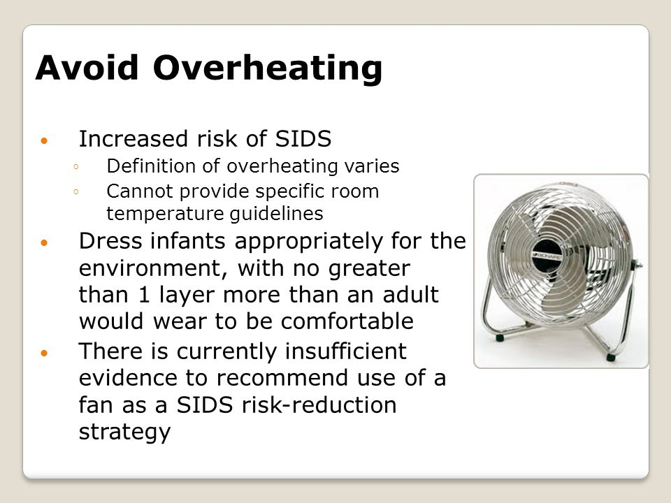 Avoid Overheating Increased risk of SIDS ◦Definition of overheating varies ◦Cannot provide specific room temperature guidelines Dress infants appropriately for the environment, with no greater than 1 layer more than an adult would wear to be comfortable There is currently insufficient evidence to recommend use of a fan as a SIDS risk-reduction strategy