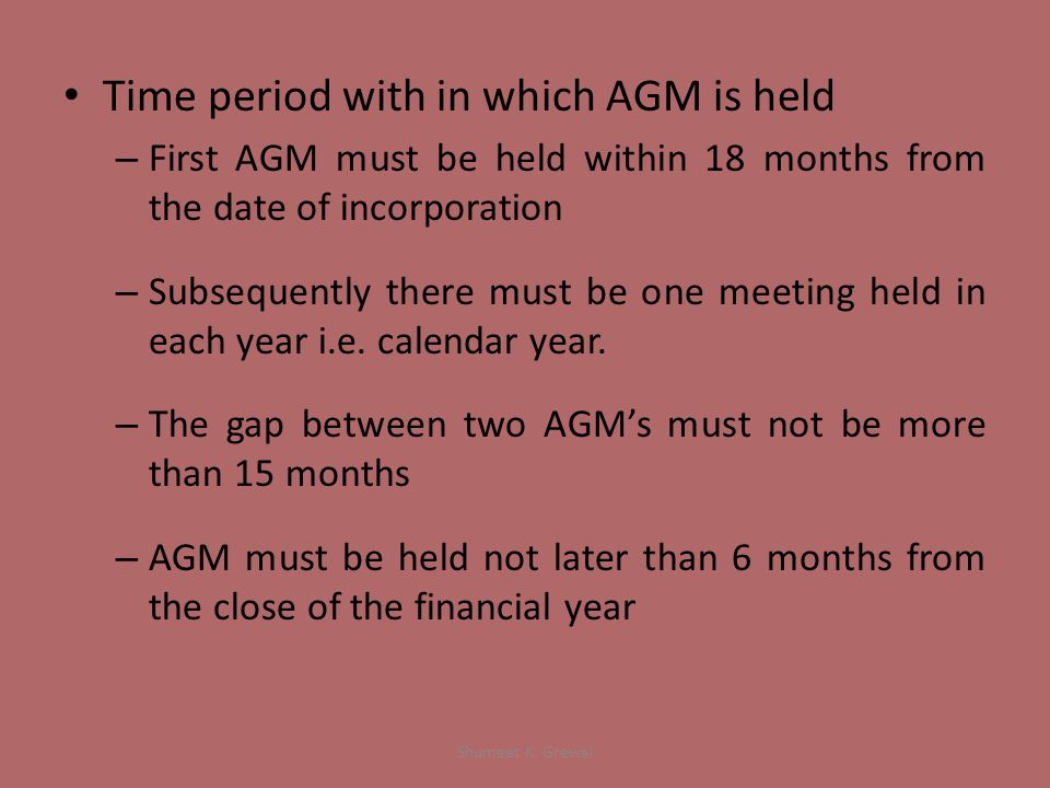 Time period with in which AGM is held – First AGM must be held within 18 months from the date of incorporation – Subsequently there must be one meeting held in each year i.e.