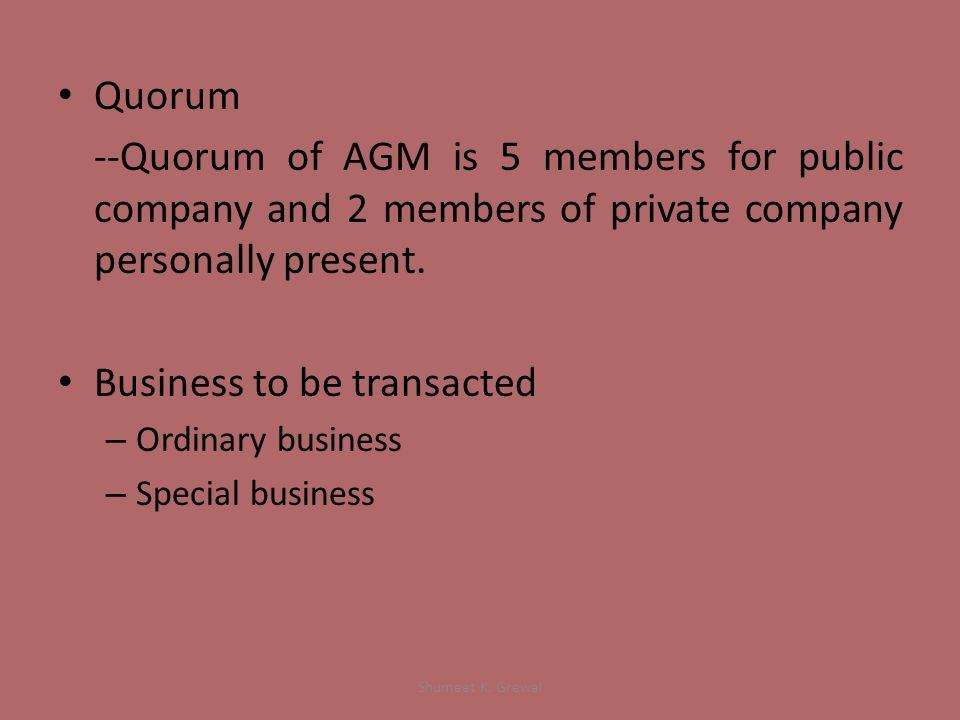 Quorum --Quorum of AGM is 5 members for public company and 2 members of private company personally present.