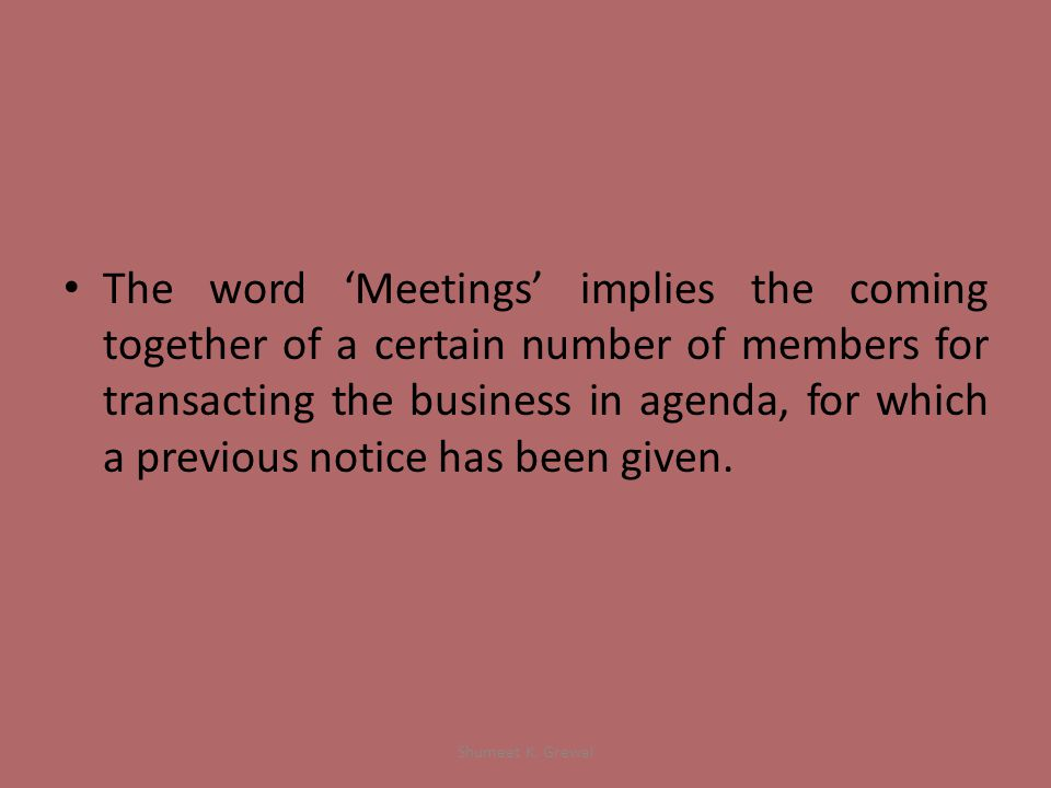 The word 'Meetings' implies the coming together of a certain number of members for transacting the business in agenda, for which a previous notice has been given.