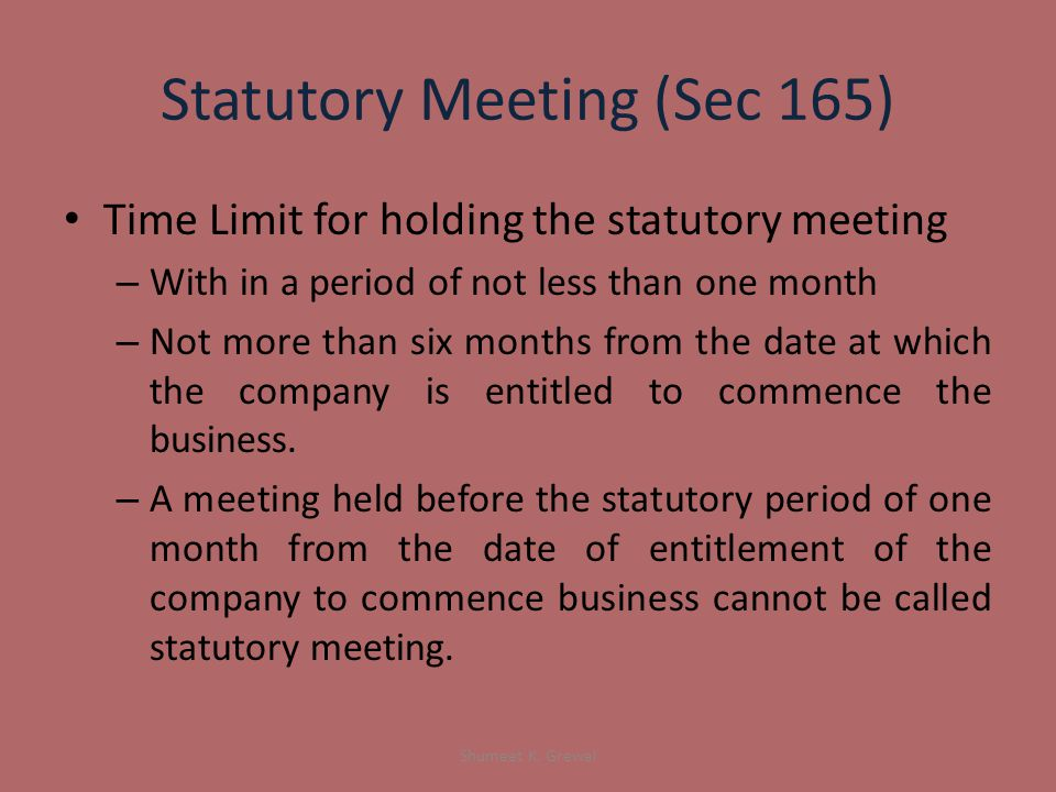 Statutory Meeting (Sec 165) Time Limit for holding the statutory meeting – With in a period of not less than one month – Not more than six months from the date at which the company is entitled to commence the business.