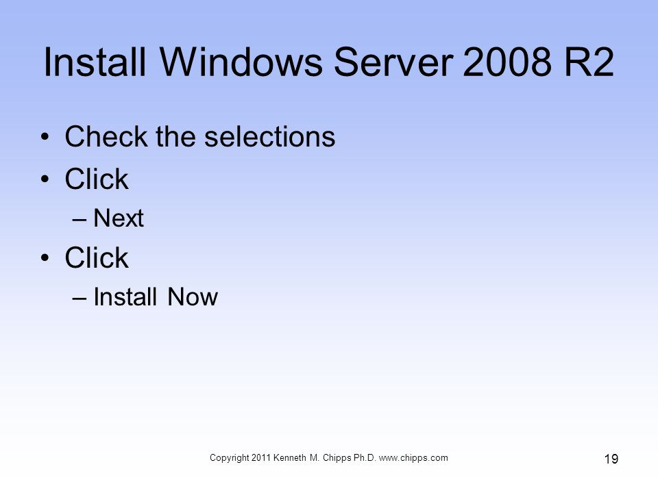 Install Windows Server 2008 R2 Check the selections Click –Next Click –Install Now Copyright 2011 Kenneth M.