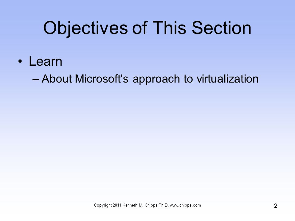 Objectives of This Section Learn –About Microsoft s approach to virtualization 2 Copyright 2011 Kenneth M.