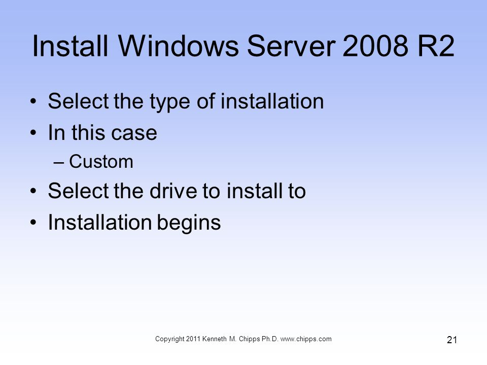 Install Windows Server 2008 R2 Select the type of installation In this case –Custom Select the drive to install to Installation begins Copyright 2011 Kenneth M.