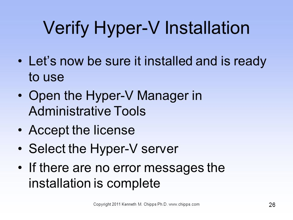Verify Hyper-V Installation Let's now be sure it installed and is ready to use Open the Hyper-V Manager in Administrative Tools Accept the license Select the Hyper-V server If there are no error messages the installation is complete Copyright 2011 Kenneth M.