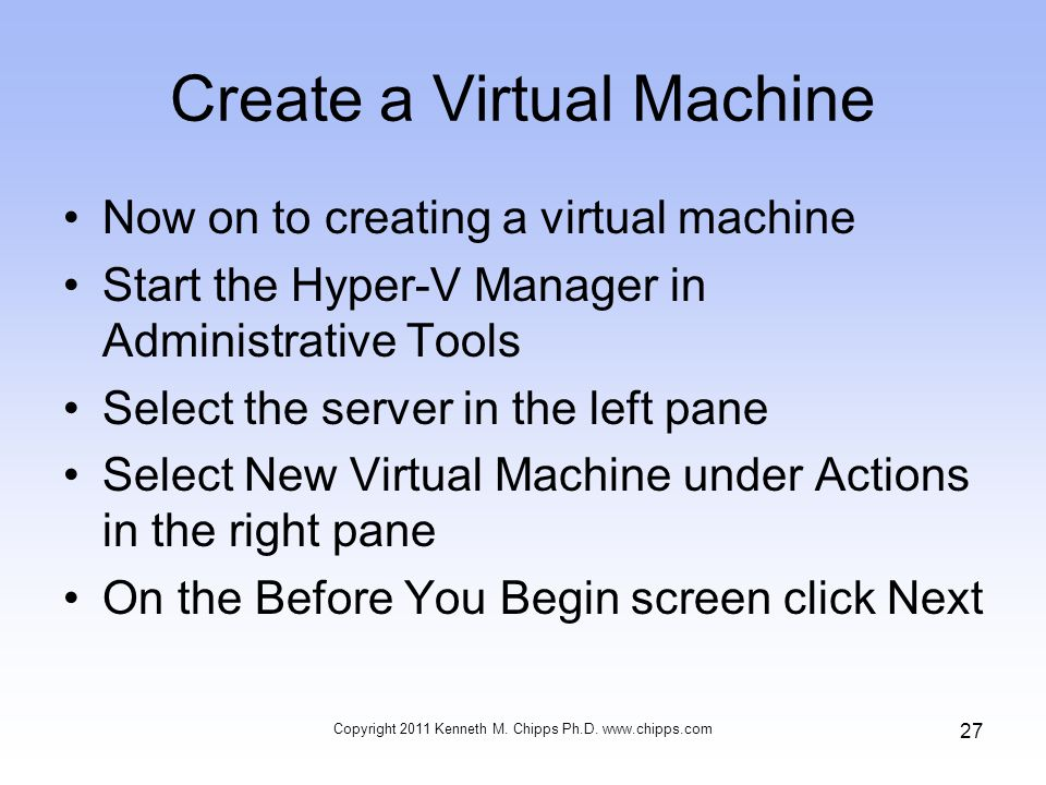 Create a Virtual Machine Now on to creating a virtual machine Start the Hyper-V Manager in Administrative Tools Select the server in the left pane Select New Virtual Machine under Actions in the right pane On the Before You Begin screen click Next Copyright 2011 Kenneth M.