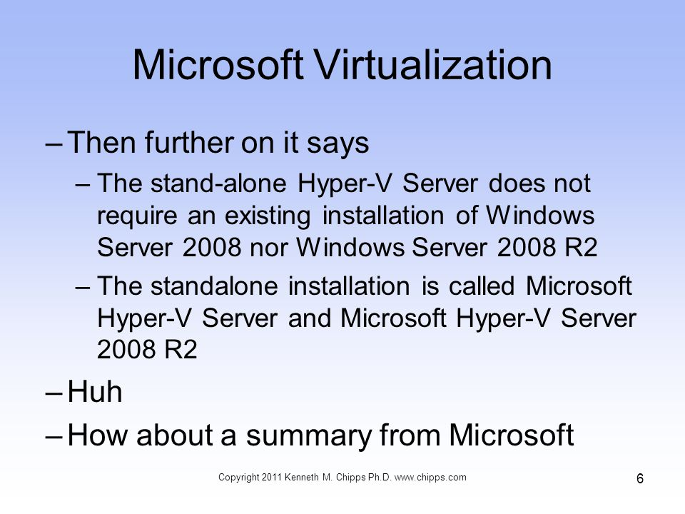 Microsoft Virtualization –Then further on it says –The stand-alone Hyper-V Server does not require an existing installation of Windows Server 2008 nor Windows Server 2008 R2 –The standalone installation is called Microsoft Hyper-V Server and Microsoft Hyper-V Server 2008 R2 –Huh –How about a summary from Microsoft Copyright 2011 Kenneth M.