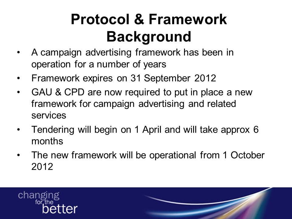Protocol & Framework Background A campaign advertising framework has been in operation for a number of years Framework expires on 31 September 2012 GAU & CPD are now required to put in place a new framework for campaign advertising and related services Tendering will begin on 1 April and will take approx 6 months The new framework will be operational from 1 October 2012