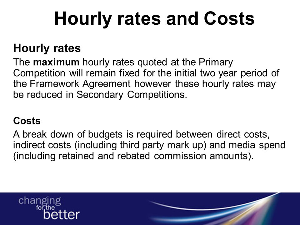 Hourly rates and Costs Hourly rates The maximum hourly rates quoted at the Primary Competition will remain fixed for the initial two year period of the Framework Agreement however these hourly rates may be reduced in Secondary Competitions.