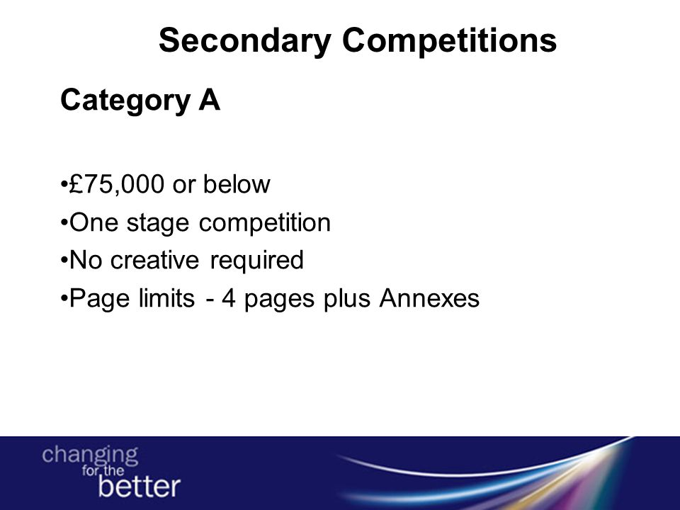 Secondary Competitions Category A £75,000 or below One stage competition No creative required Page limits - 4 pages plus Annexes