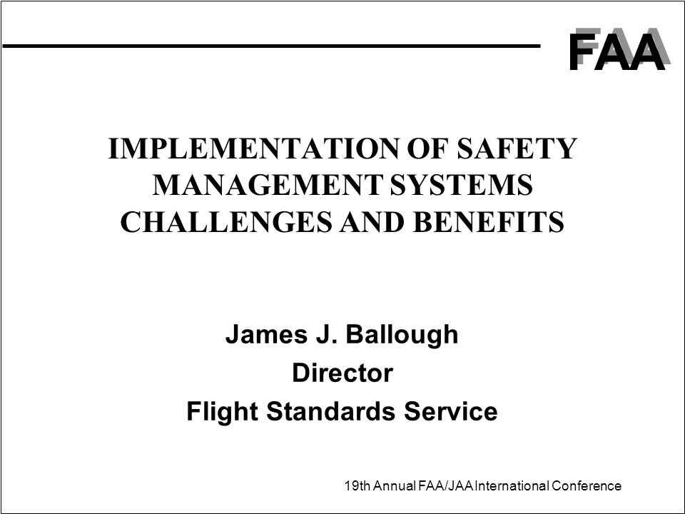 FAA 19th Annual FAA/JAA International Conference IMPLEMENTATION OF SAFETY MANAGEMENT SYSTEMS CHALLENGES AND BENEFITS James J.